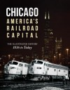 Chicago: America's Railroad Capital: The Illustrated History, 1836 to Today - Brian Solomon, Chris Guss, John Gruber, Michael W Blaszak
