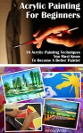 Acrylic Painting For Beginners: 16 Acrylic Painting Techniques You Must Know To Become A Better Painter: (Painting Course, Acrylic Painting Techniques, ... How to Paint, Acrylic Painting Techniques) - Amber White