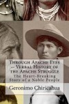 Through Apache Eyes -- Verbal History of the Apache Struggle: The Heart-Breaking Story of a Noble People - Geronimo Chiricahua, Chet Dembeck