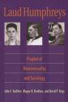 Laud Humphreys: Prophet of Homosexuality and Sociology - John F. Galliher, David Patrick Keys, Wayne Brekhus, Wayne H. Brekhus, David P. Keys