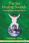 The Six Healing Sounds: Taoist Techniques for Balancing Chi - Mantak Chia