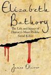 Elizabeth Bathory: Life and Legacy of Histories Most Prolific Female Serial Killer (Vampire, Serial Killers, Female Killers, True Vampires) - James Oliver