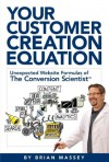 Your Customer Creation Equation: Unexpected Formulas of The Conversion ScientistTM - Brian Massey
