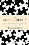 Lucifer Effect, The: Understanding How Good People Turn Evil - Philip G. Zimbardo