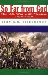 So Far From God: The U. S. War With Mexico, 1846-1848 - John S.D. Eisenhower