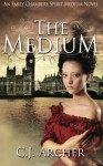 The Medium: An Emily Chambers Spirit Medium Novel - C.J. Archer
