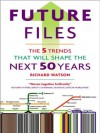 Future Files: A Brief History of the Next 50 Years: A Brief History of the Next 50 Years - Richard Watson