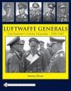 Luftwaffe Generals: The Knight's Cross Holders, 1939-1945 - Jeremy Dixon