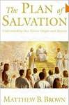 The Plan Of Salvation: Understanding Our Divine Origin And Destiny - Matthew B. Brown