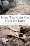 Blood That Cries Out from the Earth: The Psychology of Religious Terrorism - James W. Jones