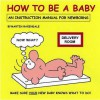 How To Be A Baby: An Instruction Manual For Newborns - Martin Baxendale