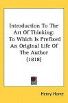 Introduction to the Art of Thinking: To Which Is Prefixed an Original Life of the Author (1818) - Henry Home