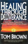 Healing Through Deliverance: God's Key to Release from Physical, Mental and Spiritual Disease - Tom Brown