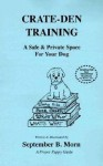 Crate-Den Training: A Safe & Private Space for Your Dog - September B. Morn