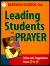 Leading Students Into Prayer: Ideas and Suggestions from A to Z - Mary Kathleen Glavich