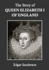 The Story of Queen Elizabeth I of England - Edgar Sanderson