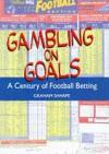 Gambling on Goals: A Century of Football Betting - Graham Sharpe