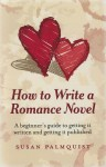 How to Write a Romance Novel: A Beginner's Guide to Getting It Written and Getting It Published - Susan Palmquist