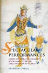Spectacular Performances: Essays on theatre, imagery, books, and selves in Early Modern England - Stephen Orgel