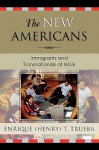 The New Americans: Immigrants and Transnationals at Work - Enrique T. Trueba