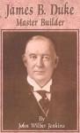 James B Duke: Master Builder - John Jenkins
