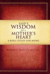 God's Wisdom for a Mother's Heart: A Bible Study for Moms - Bobbie Wolgemuth