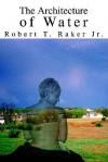 The Architecture of Water - Robert T. Raker Jr.