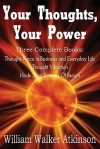 Your Thoughts, Your Power - Thought-Force in Business and Everyday Life, Thought Vibration, Hindu-Yogi Science of Breath - William W. Atkinson