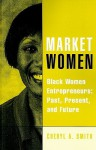 Market Women: Black Women Entrepreneurs: Past, Present, and Future - Cheryl Smith, Laurent Daloz