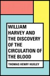 William Harvey and the Discovery of the Circulation of the Blood - Thomas Henry Huxley