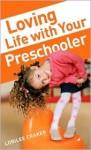 Loving Life with Your Preschooler - Lorilee Craker
