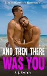 Gay Romance: And Then There Was You (LGBT MM New Adult First Time Straight to Gay Billionaire Romance) (ContemporaryTaboo Friends to Lovers Forbidden Romance Short Stories) - S. J. Smith