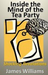 Inside the Mind of the Tea Party: Shocking Revelations - James Williams