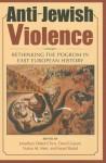 Anti-Jewish Violence: Rethinking the Pogrom in East European History - Jonathan Dekel-Chen, David Gaunt, Natan M. Meir, Israel Bartal