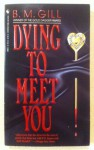 Dying to Meet You - B.M. Gill