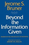 Beyond the Information Given: Studies in the Psychology of Knowing - Jerome Buner, Jerome S. Bruner, Jeremy M. Anglin