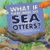 What If There Were No Sea Otters?: A Book about the Ocean Ecosystem - Suzanne Slade, Carol Schwartz