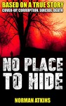 NO PLACE TO HIDE: COVER-UP, CORRUPTION,SUICIDE,DEATH: Based on a True Story - Norman Atkins