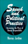 Speech and Political Practice (Suny Series in the Philosophy of the Social Sciences): Recovering the Place of Human Responsibility - Murray Jardine, M. R. Mulholland