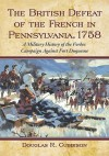 The British Defeat of the French in Pennsylvania, 1758: A Military History of the Forbes Campaign Against Fort Duquesne - Douglas R. Cubbison