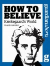 Kierkegaard's World: How to Believe (Guardian Shorts) - Clare Carlisle