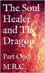 The Soul Healer and The Dragon: Dragon, Fantasy, Romance, Dark, Humor, Death, Soul Healer, Realms, Part One - M.R.C., M.R.C.