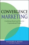 Convergence Marketing: Combining Brand and Direct Marketing for Unprecedented Profits - Richard Rosen