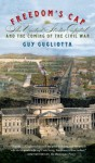 Freedom's Cap: The United States Capitol and the Coming of the Civil War - Guy Gugliotta