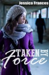 Taken By Force (Taken Trilogy #2) - Jessica Frances