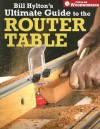 Bill Hylton's Ultimate Guide to the Router Table (Popular Woodworking) - Bill Hylton