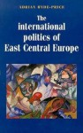 The International Politics of East Central Europe - Adrian Hyde-Price