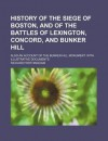 History of the Siege of Boston, and of the Battles of Lexington, Concord, and Bunker Hill - Richard Frothingham