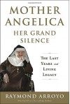 Mother Angelica Her Grand Silence: The Last Years and Living Legacy - Raymond Arroyo