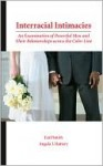 Interracial Intimacies: An Examination of Powerful Men and Their Relationships Across the Color Line - Earl Smith, Angela J. Hattery